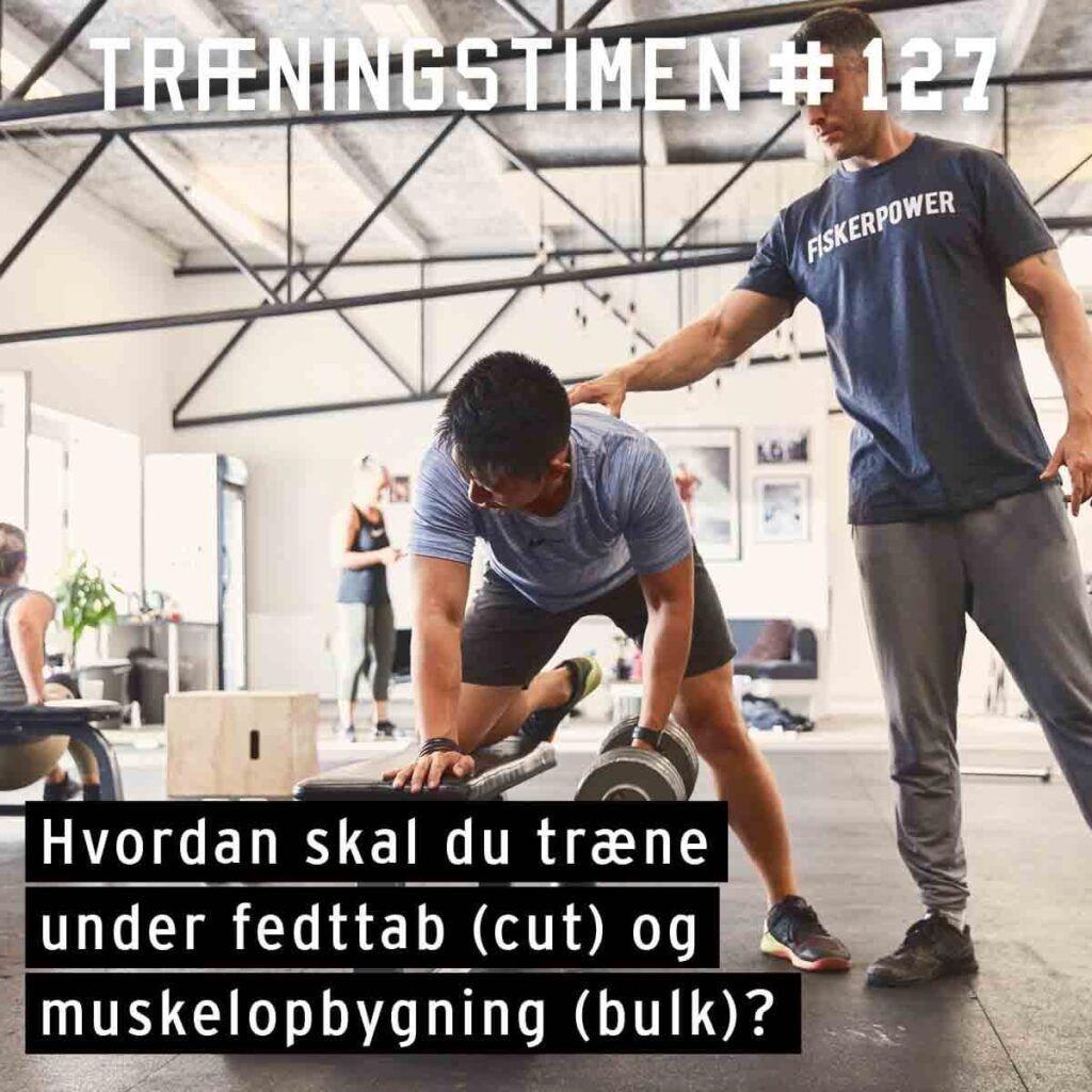 Træningstimen episode 127 - Hvordan skal du træne under fedttab (cut) og muskelopbygning (bulk).